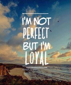 I know I'm not perfect. But I'm loyal.