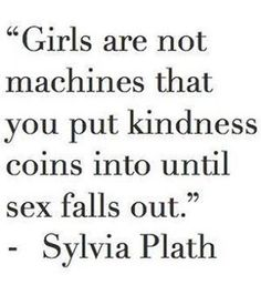 "Feminist Celebrity& Quotes QUOTATION – Image : As the quote says – Description not Sylvia Plath… ""Girls are not machines that you put kindness coins into until sex falls out."" Porphyria R'lyeh Sharing Brings Happiness – Don't forget to share. Quotes To Live By, Me Quotes, Funny Quotes, Friend Zone Quotes, Nice Guys Quotes, Pretty Girl Quotes, Asshole Quotes, Path Quotes, Sport Quotes"