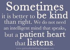 Sometimes it is better to be kind than right. We do not need an intelligent mind that speaks, but a patient heart that listens.