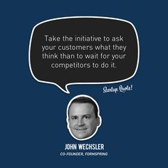 Take the initiative to ask your customers what they think than to wait for yourcompetitorsto do it.  John Wechsler  #startup #startupquote #joshwechsler #formspringme