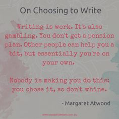 """writing is work. it's also gambling. you don't get a pension plan. other people can help you a bit, but essentially you're on your own. nobody is making you do this, you chose it, so don't whinte"" -- Margaret Atwood"