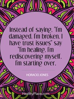 "Quote on mental health: I'm damaged, I'm broken, I have trust issues"" say ""I'm healing, I'm rediscovering myself, I'm starting over - Horacio Jones. www.HealthyPlace.com"