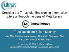 "Tom Mackey's comprehensive slideshow on ""Crossing the Threshold: Envisioning Information Literacy through the Lens of Metaliteracy"" shows how Information Literacy is being reframed, repurposed, and reimagined via Metaliteracy."
