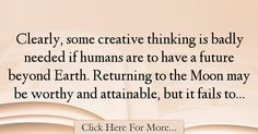 The most popular Paul Davies Quotes About Imagination - 37809 : Clearly, some creative thinking is badly needed if humans are to have a future beyond Earth. Returning to the Moon may be worthy and attainable, but it : Best Imagination Quotes Imagination Quotes, Creative Thinking