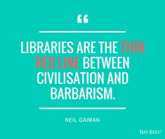 """""""Libraries are the thin red line between civilisation and barbarism."""" --Neil Gaiman"""