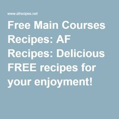 Free Main Courses Recipes: AF Recipes: Delicious FREE recipes for your enjoyment!