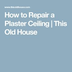 How to Repair a Plaster Ceiling | This Old House