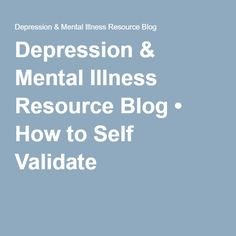 Depression & Mental Illness Resource Blog • How to Self Validate