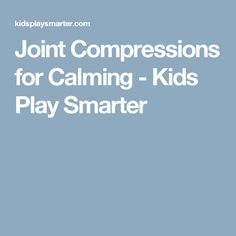 Joint Compressions for Calming - Kids Play Smarter