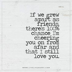 If we grew apart as friends, there's 100% chance I'm cheering you on from afar and that I still love you.