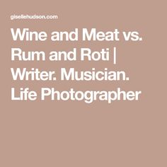 Wine and Meat vs. Rum and Roti | Writer. Musician. Life Photographer