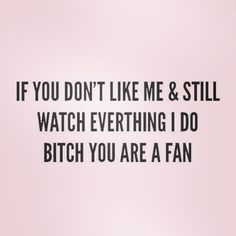 This made me It's very true though! #bitch #fan