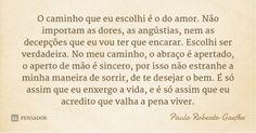 O caminho que eu escolhi é o do amor. Não importam as dores, as angústias, nem as decepções que eu vou ter que encarar. Escolhi ser verdadeira. No meu caminho, ... Frase de Paulo Roberto Gaefke.