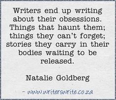 """Writers end up writing about heir obsessions. Things that haunt them; things they can't forget; stories they carry in their bodies waiting to be released."" -Natalie Goldberg"