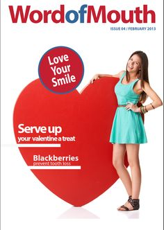 The British Dental Health Foundation's digital magazine: 'Word of mouth', Issue 4. Featuring: Love your smile, Serve up your valentine a treat, Blackberries prevent tooth loss. February, 2013. http://www.dentalhealth.org/uploads/download/resourcefiles/download_116_1_FEB_FINAL.pdf