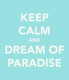 Yes!!! Keep Calm and Dream of Paradise.