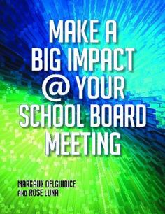 Make a big impact at your school board meeting / Margaux DelGuidice and Rose Luna. / Santa Barbara, California : Linworth, ©2012. -- This book details effective strategies for promoting a library beyond the building level in order to make an impact with the influential individuals who make the key decisions that directly affect the school district and library program.