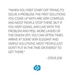 """When you first start off trying to solve a problem, the first solutions you come  up with are very complex, and most people stop there. But if you keep going, and  live with the problem and peel more layers of the onion off, you can often times  arrive at some very elegant and simple solutions. Most people just don't put in  the time or energy to get there."" -Steve Jobs-Motivational and  inspirational,quotes for small business owners,entrepreneurs,retailers,boutique owners."