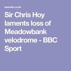 Sir Chris Hoy laments loss of Meadowbank velodrome - BBC Sport