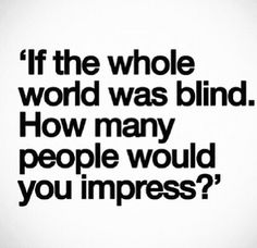 If the whole world was blind...