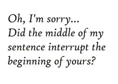 To those who CONSTANTLY interrupt me! So annoying!