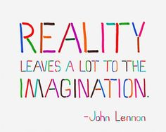 Imagine That! 'Reality leaves a lot to the imagination.' Be real = be guided by your inner truth. That's right.  Paul www.GetUNstuckNOW.org