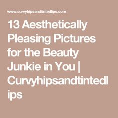 13 Aesthetically Pleasing Pictures for the Beauty Junkie in You | Curvyhipsandtintedlips