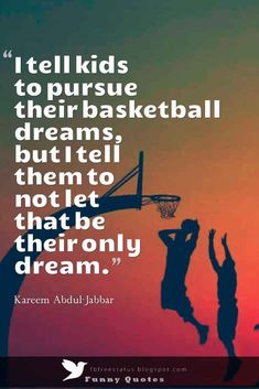 """I tell kids to pursue their basketball dreams, but I tell them to not let that be their only dream."" , Kareem Abdul-Jabbar Basketball Quote"