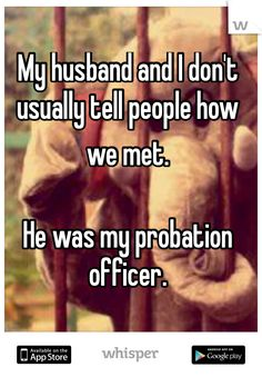 """Someone from Nebraska posted a whisper, which reads """"My husband and I don't usually tell people how we met.He was my probation officer. How We Met Stories, Cute Stories, Work Humor, Work Funnies, You Funny, Funny Stuff, Hilarious, Whisper App Confessions, Whisper Funny"""