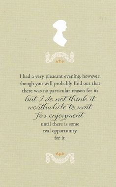 I had a very pleasant evening, however, though you will probably find out that there was no particular reason for it; but I do not think it worth while to wait for enjoyment until there is some real opportunity for it. - Letter (1799-01-21) [Letters of Jane Austen - Brabourne Edition]