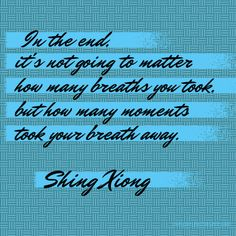 In the end, it's not going to matter how many breaths you took but how many moments took your breath away. {Shing Xiong}