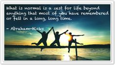 What is normal is a zest for life beyond anything that most of you have remembered of felt in a long, long time. *Abraham-Hicks Quotes (AHQ2297) #enthusiasm #excitement