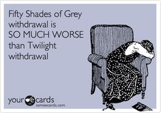 Fifty Shades of Grey withdrawal is SO MUCH WORSE than Twilight withdrawal.