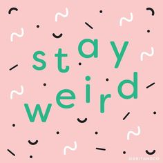 Stay weird because being normal is boring.