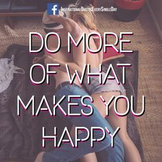 Do More of What Makes You Happy!!