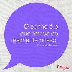 O sonho é o que temos de realmente nosso. #sonho #nosso #fernandopessoa #frases #mensagenscomamor
