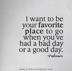 I want to be your favorite place to go when you've had a bad day or a good day.