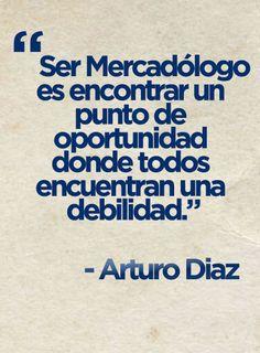 """""""Ser Mercadologo es encontrar un punto de oportunidad donde todos encuentran una debilidad"""". - Arturo Diaz"""