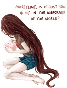 Marceline,   Is it just you and me in the wreckage of the World?