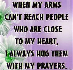 When my arms can't reach the people who are close to my heart....I always hug them with my prayers!!! Amen!!