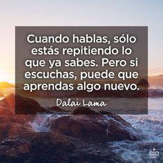 Cuando hablas, sólo estás repitiendo lo que ya sabes. Pero si escuchar, puede que aprendas algo nuevo. Dalai Lama.