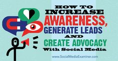 How to Increase Awareness, Generate Leads and Create Advocacy With Social Media : Social Media Examiner