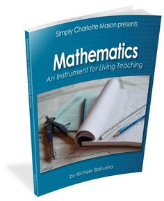 Learn how Charlotte Mason taught math from beginning numbers through algebra and geometry. A ground-breaking handbook that reveals what every parent-teacher