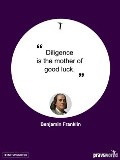 Diligence is the mother of Good Luck – Benjamin Franklin