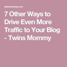7 Other Ways to Drive Even More Traffic to Your Blog - Twins Mommy