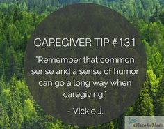 Caregivers say that both common sense and a sense of humor can go a long way when caring for senior loved ones. Read more caregiver tips.