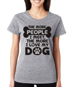 Loving this Gray 'The More People I Meet' Tee on #zulily! #zulilyfinds