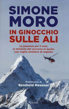 Libro In ginocchio sulle ali. La passione per il volo, la missione di soccorso in quota: non voglio smettere di sognare Simone Moro