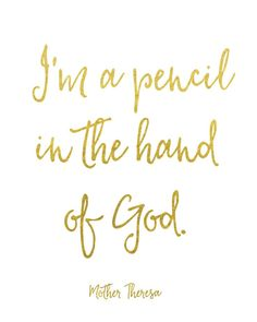 I'm a pencil in the hand of God. -Mother Theresa Created with shiny reflective gold foil on a satin-finish white cardstock. Click here to purchase gold frame.