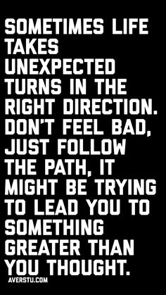 Sometimes Life takes unexpected turns in the Right Direction. Don't feel bad, just follow the path, it might be trying to lead you to something greater than you thought.